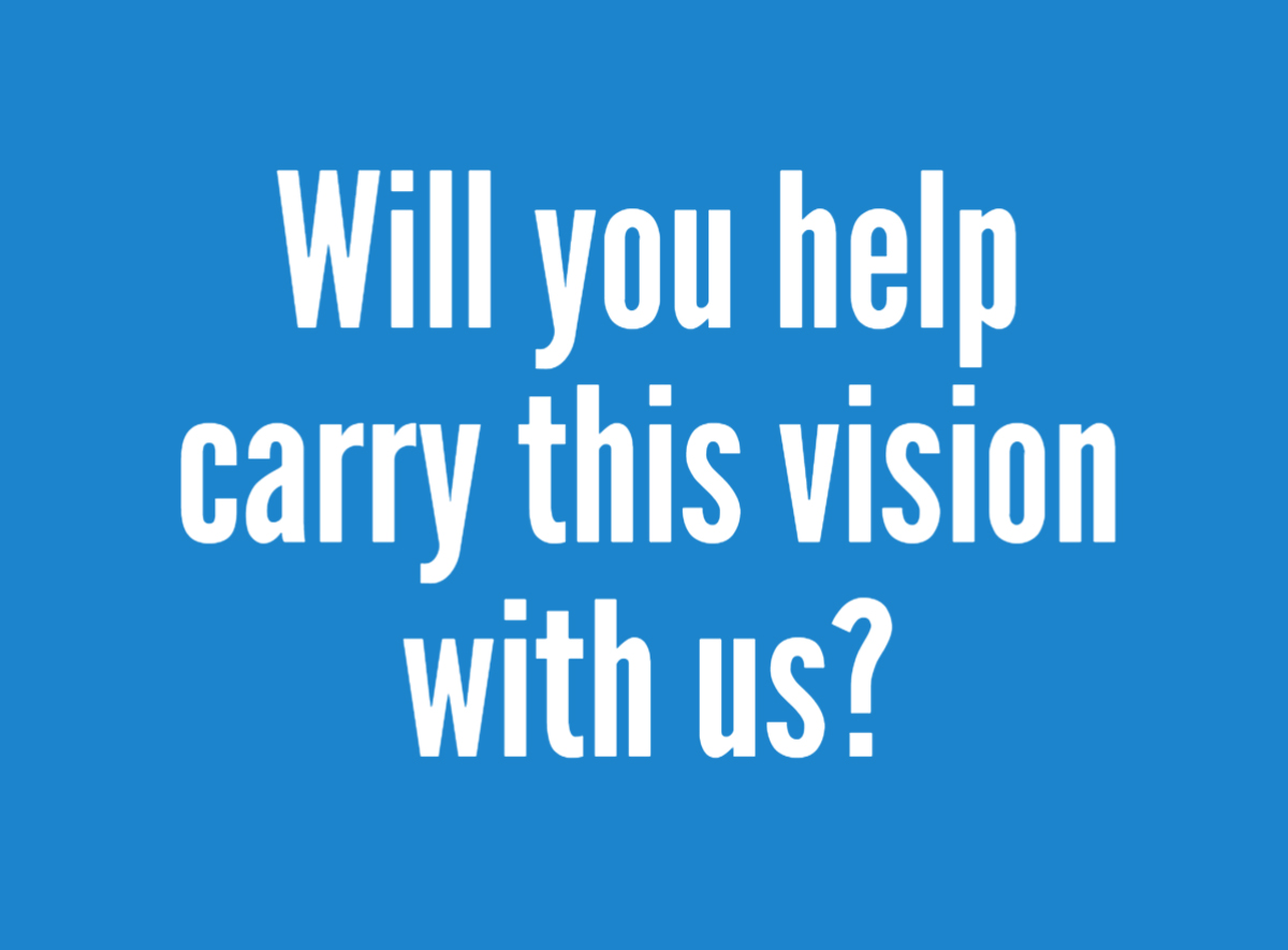 Will You Help Carry This Vision With Us